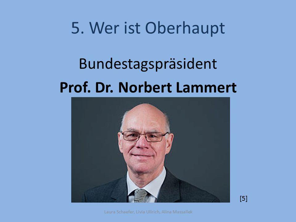 5. Wer ist Oberhaupt Bundestagspräsident Prof. Dr. Norbert Lammert [5]